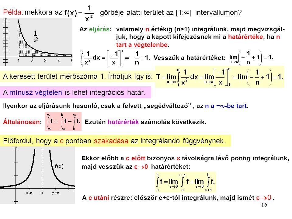 16 Példa: mekkora az görbéje alatti terület az [1;  [ intervallumon? Az eljárás:valamely n értékig (n>1) integrálunk, majd megvizsgál- juk, hogy a ka