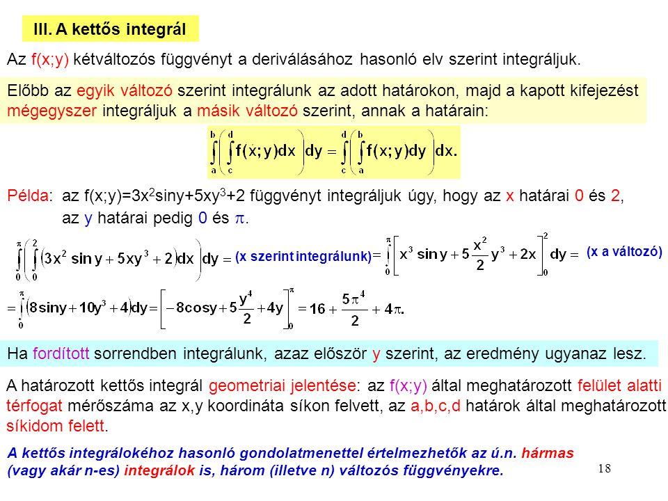 18 III. A kettős integrál Az f(x;y) kétváltozós függvényt a deriválásához hasonló elv szerint integráljuk. Előbb az egyik változó szerint integrálunk