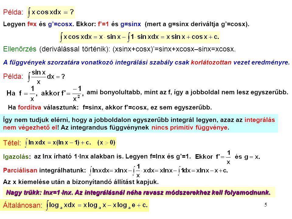 5 Példa: Legyen f=x és g'=cosx. Ekkor: f'=1 és g=sinx (mert a g=sinx deriváltja g'=cosx). Ellenőrzés (deriválással történik): (xsinx+cosx)'=sinx+xcosx