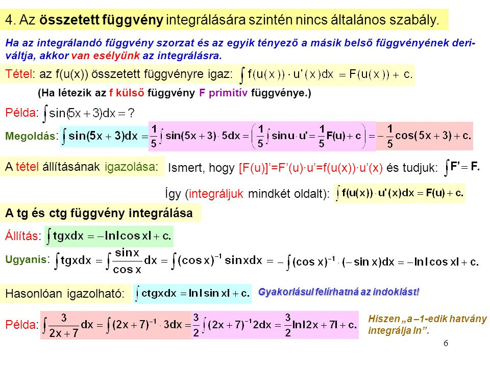 6 4. Az összetett függvény integrálására szintén nincs általános szabály. Ha az integrálandó függvény szorzat és az egyik tényező a másik belső függvé