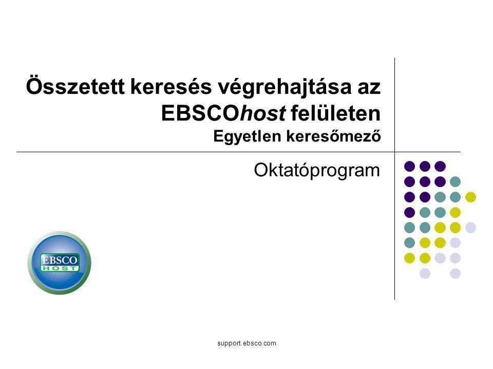 support.ebsco.com Összetett keresés végrehajtása az EBSCOhost felületen Egyetlen keresőmező Oktatóprogram