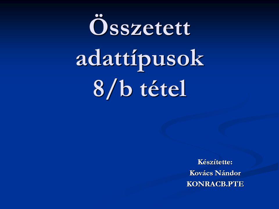 Összetett adattípusok 8/b tétel Készítette: Kovács Nándor KONRACB.PTE