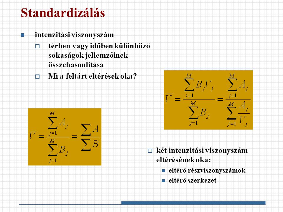 Standardizálás intenzitási viszonyszám  térben vagy időben különböző sokaságok jellemzőinek összehasonlítása  Mi a feltárt eltérések oka?  két inte