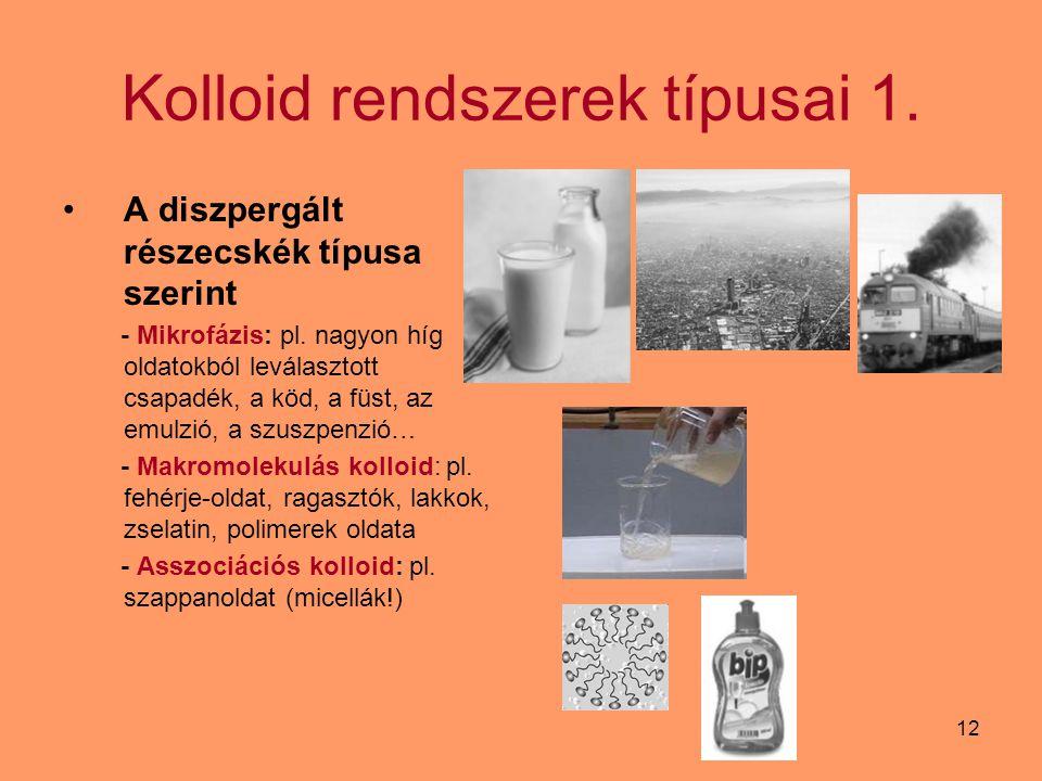 12 Kolloid rendszerek típusai 1. A diszpergált részecskék típusa szerint - Mikrofázis: pl. nagyon híg oldatokból leválasztott csapadék, a köd, a füst,