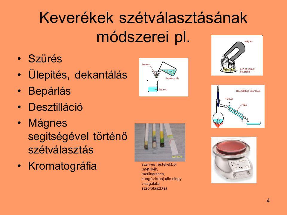 4 Keverékek szétválasztásának módszerei pl. Szürés Ülepités, dekantálás Bepárlás Desztilláció Mágnes segitségével történő szétválasztás Kromatográfia