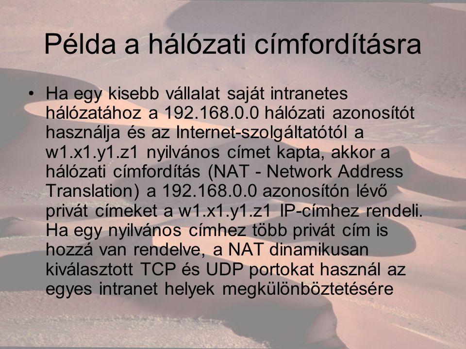 Példa a hálózati címfordításra Ha egy kisebb vállalat saját intranetes hálózatához a 192.168.0.0 hálózati azonosítót használja és az Internet-szolgáltatótól a w1.x1.y1.z1 nyilvános címet kapta, akkor a hálózati címfordítás (NAT - Network Address Translation) a 192.168.0.0 azonosítón lévő privát címeket a w1.x1.y1.z1 IP-címhez rendeli.