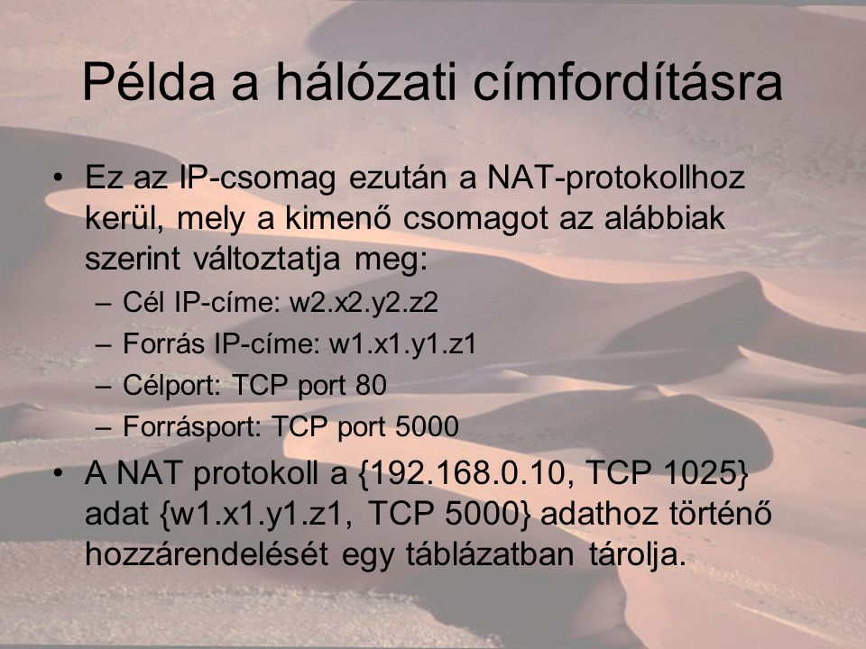 Példa a hálózati címfordításra Ez az IP-csomag ezután a NAT-protokollhoz kerül, mely a kimenő csomagot az alábbiak szerint változtatja meg: –Cél IP-címe: w2.x2.y2.z2 –Forrás IP-címe: w1.x1.y1.z1 –Célport: TCP port 80 –Forrásport: TCP port 5000 A NAT protokoll a {192.168.0.10, TCP 1025} adat {w1.x1.y1.z1, TCP 5000} adathoz történő hozzárendelését egy táblázatban tárolja.