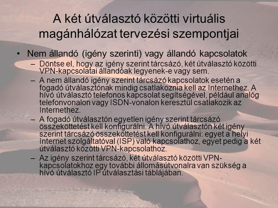 A két útválasztó közötti virtuális magánhálózat tervezési szempontjai Nem állandó (igény szerinti) vagy állandó kapcsolatok –Döntse el, hogy az igény szerint tárcsázó, két útválasztó közötti VPN-kapcsolatai állandóak legyenek-e vagy sem.