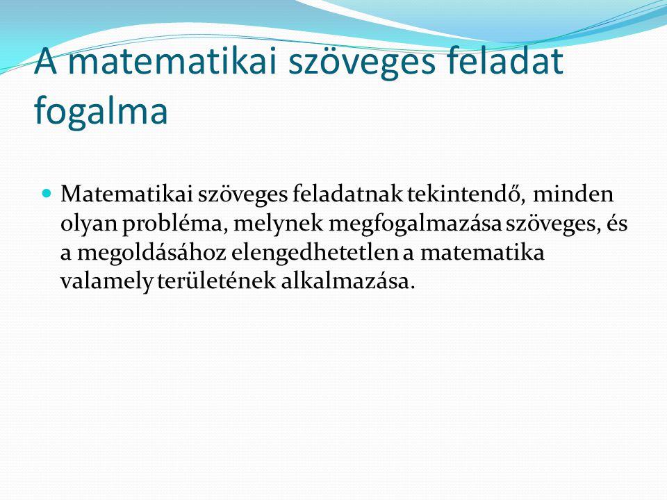A matematikai szöveges feladat fogalma Matematikai szöveges feladatnak tekintendő, minden olyan probléma, melynek megfogalmazása szöveges, és a megoldásához elengedhetetlen a matematika valamely területének alkalmazása.
