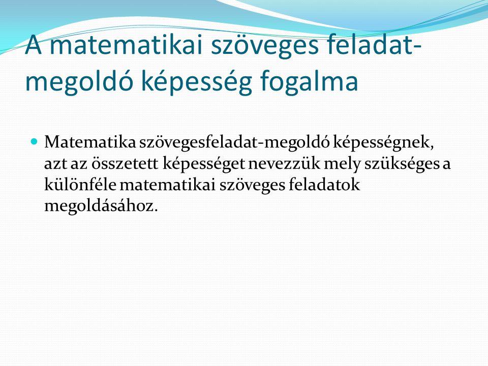 A matematikai szöveges feladat- megoldó képesség fogalma Matematika szövegesfeladat-megoldó képességnek, azt az összetett képességet nevezzük mely szükséges a különféle matematikai szöveges feladatok megoldásához.