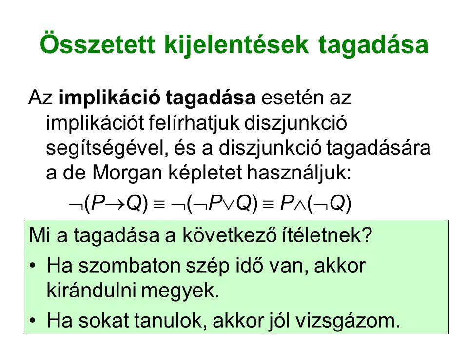 Összetett kijelentések tagadása Az implikáció tagadása esetén az implikációt felírhatjuk diszjunkció segítségével, és a diszjunkció tagadására a de Morgan képletet használjuk:  (P  Q)   (  P  Q)  P  (  Q) Mi a tagadása a következő ítéletnek.