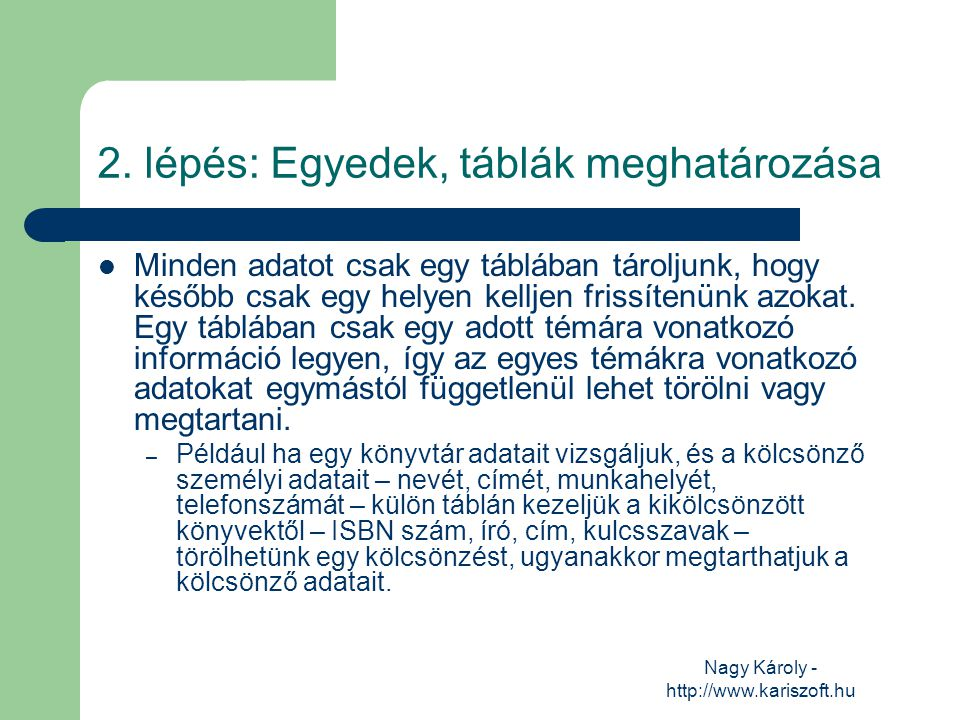 Nagy Károly - http://www.kariszoft.hu 2. lépés: Egyedek, táblák meghatározása Minden adatot csak egy táblában tároljunk, hogy később csak egy helyen k