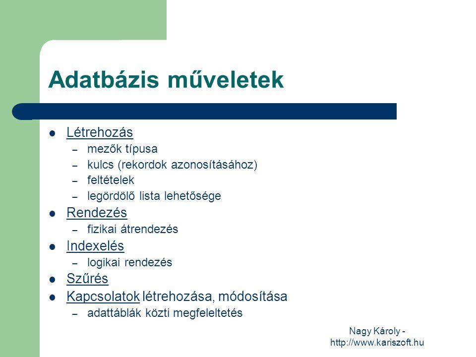 Nagy Károly - http://www.kariszoft.hu Adatbázis műveletek Létrehozás – mezők típusa – kulcs (rekordok azonosításához) – feltételek – legördölő lista l