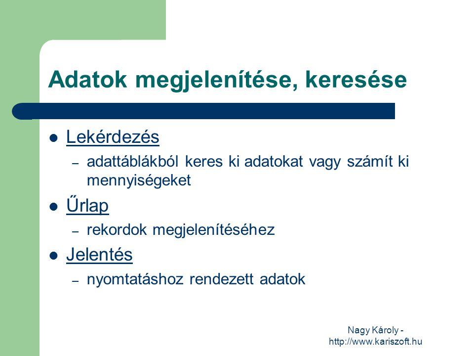 Nagy Károly - http://www.kariszoft.hu Adatok megjelenítése, keresése Lekérdezés – adattáblákból keres ki adatokat vagy számít ki mennyiségeket Űrlap –