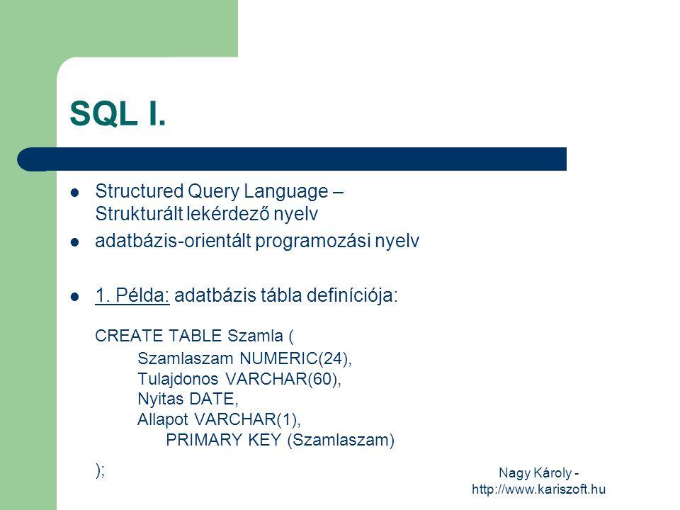 Nagy Károly - http://www.kariszoft.hu SQL I. Structured Query Language – Strukturált lekérdező nyelv adatbázis-orientált programozási nyelv 1. Példa: