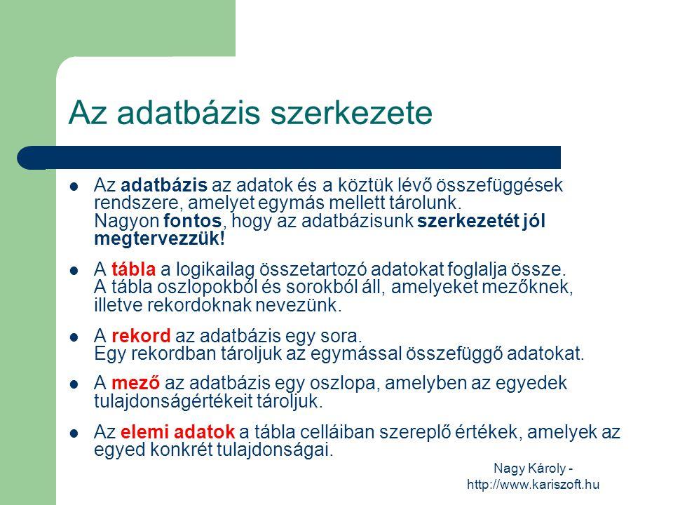 Nagy Károly - http://www.kariszoft.hu Az adatbázis szerkezete Az adatbázis az adatok és a köztük lévő összefüggések rendszere, amelyet egymás mellett