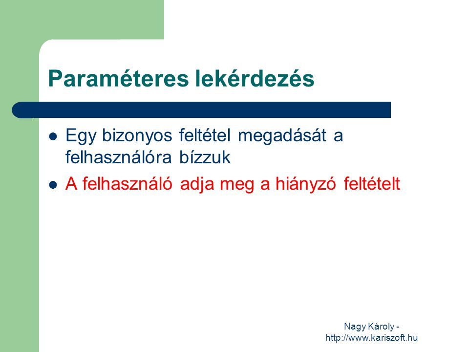 Nagy Károly - http://www.kariszoft.hu Paraméteres lekérdezés Egy bizonyos feltétel megadását a felhasználóra bízzuk A felhasználó adja meg a hiányzó f