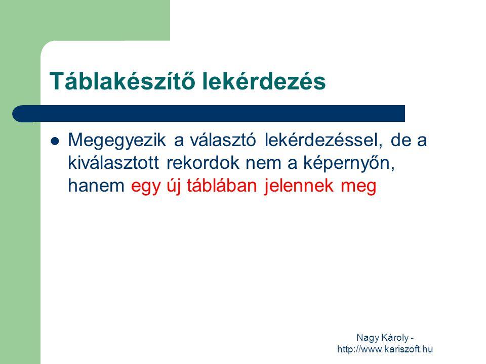 Nagy Károly - http://www.kariszoft.hu Táblakészítő lekérdezés Megegyezik a választó lekérdezéssel, de a kiválasztott rekordok nem a képernyőn, hanem e