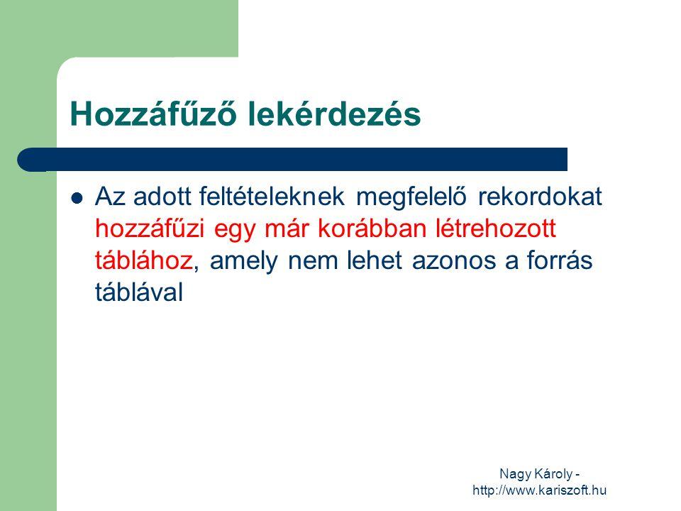 Nagy Károly - http://www.kariszoft.hu Hozzáfűző lekérdezés Az adott feltételeknek megfelelő rekordokat hozzáfűzi egy már korábban létrehozott táblához