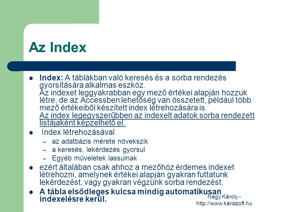 Nagy Károly - http://www.kariszoft.hu Az Index Index: A táblákban való keresés és a sorba rendezés gyorsítására alkalmas eszköz. Az indexet leggyakrab