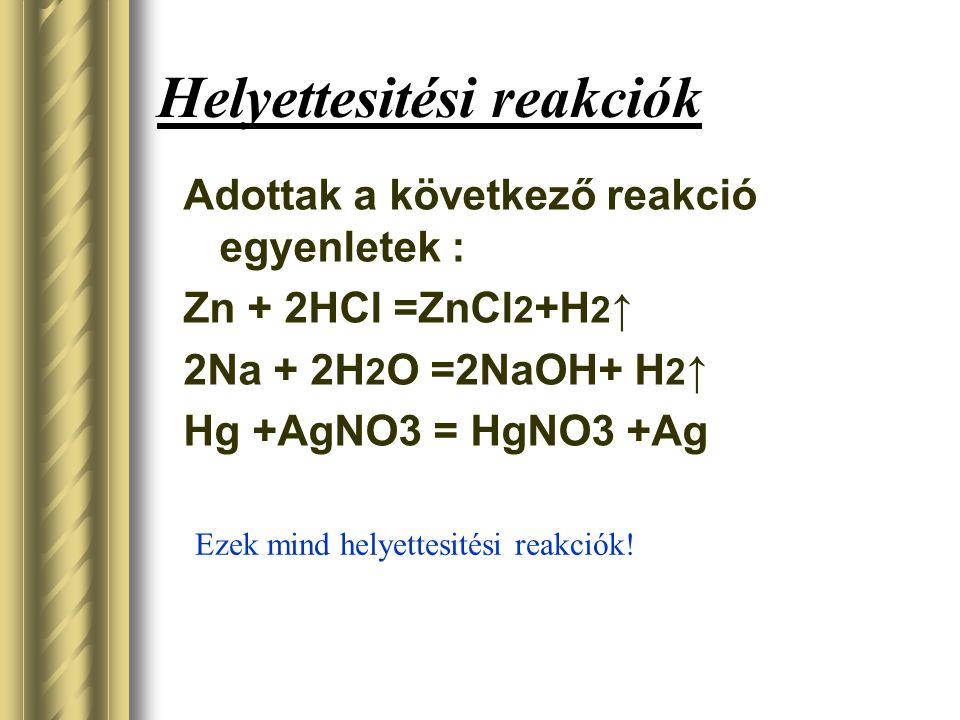 Helyettesitési reakciók Adottak a következő reakció egyenletek : Zn + 2HCl =ZnCl 2 +H 2 ↑ 2Na + 2H 2 O =2NaOH+ H 2 ↑ Hg +AgNO3 = HgNO3 +Ag Ezek mind h
