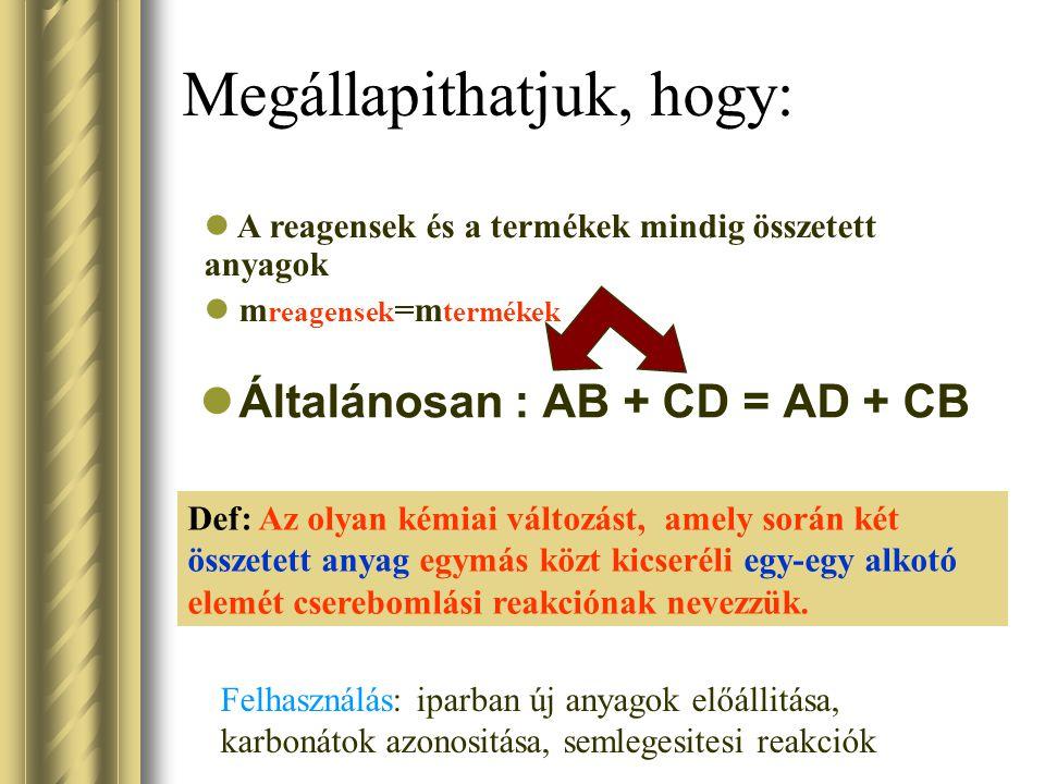 Megállapithatjuk, hogy: Általánosan : AB + CD = AD + CB Def: Az olyan kémiai változást, amely során két összetett anyag egymás közt kicseréli egy-egy