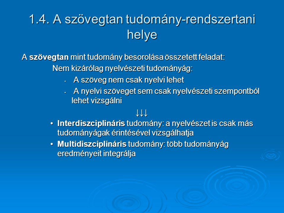 1.4. A szövegtan tudomány-rendszertani helye A szövegtan mint tudomány besorolása összetett feladat: Nem kizárólag nyelvészeti tudományág: Nem kizáról