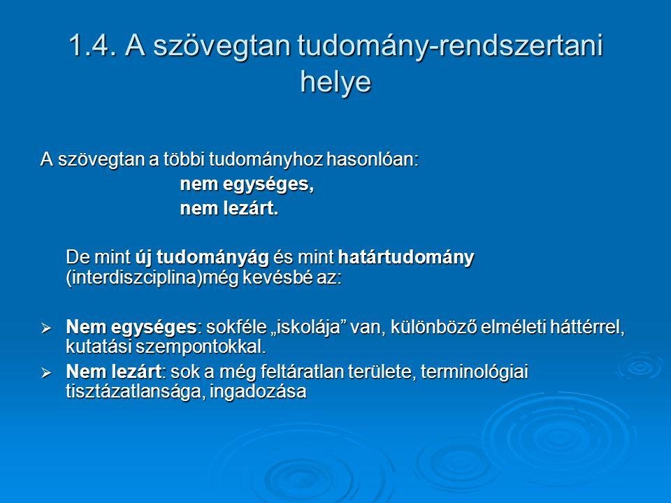 1.4. A szövegtan tudomány-rendszertani helye A szövegtan a többi tudományhoz hasonlóan: nem egységes, nem egységes, nem lezárt. nem lezárt. De mint új