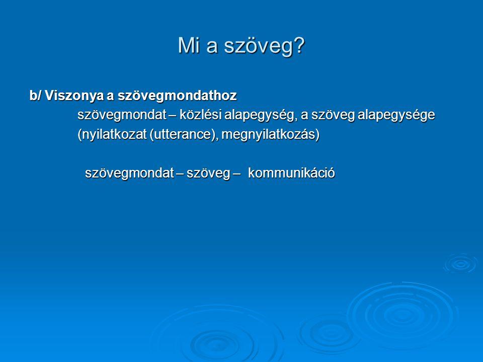 Mi a szöveg? b/ Viszonya a szövegmondathoz szövegmondat – közlési alapegység, a szöveg alapegysége (nyilatkozat (utterance), megnyilatkozás) szövegmon