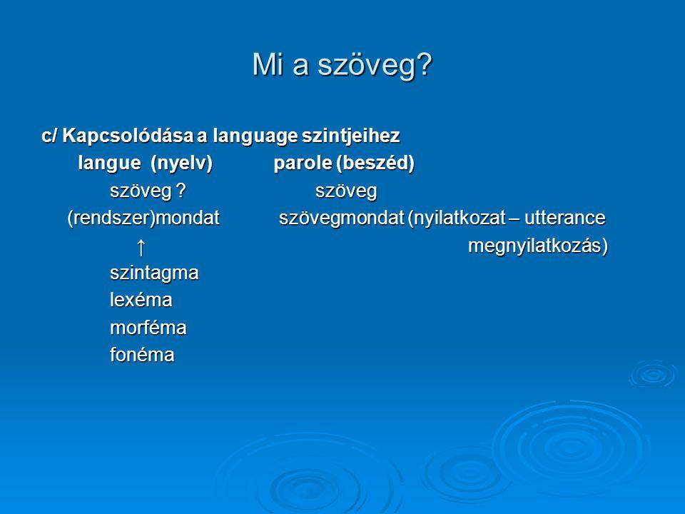 Mi a szöveg? c/ Kapcsolódása a language szintjeihez langue (nyelv) parole (beszéd) langue (nyelv) parole (beszéd) szöveg ?szöveg (rendszer)mondat szöv