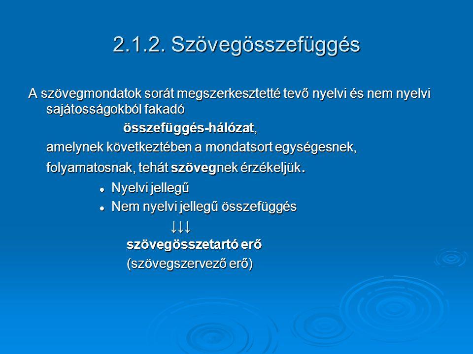 2.1.2. Szövegösszefüggés A szövegmondatok sorát megszerkesztetté tevőnyelvi és nem nyelvi sajátosságokból fakadó összefüggés-hálózat, amelynek követke