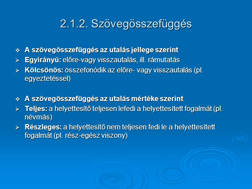 2.1.2. Szövegösszefüggés  A szövegösszefüggés az utalás jellege szerint  Egyirányú: előre-vagy visszautalás, ill. rámutatás  Kölcsönös: összefonódi