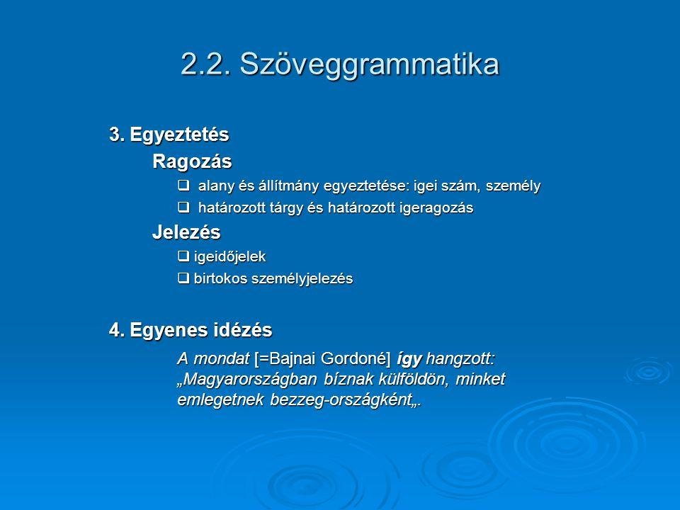 2.2. Szöveggrammatika 3. Egyeztetés Ragozás Ragozás  alany és állítmány egyeztetése: igei szám, személy  határozott tárgy és határozott igeragozás J