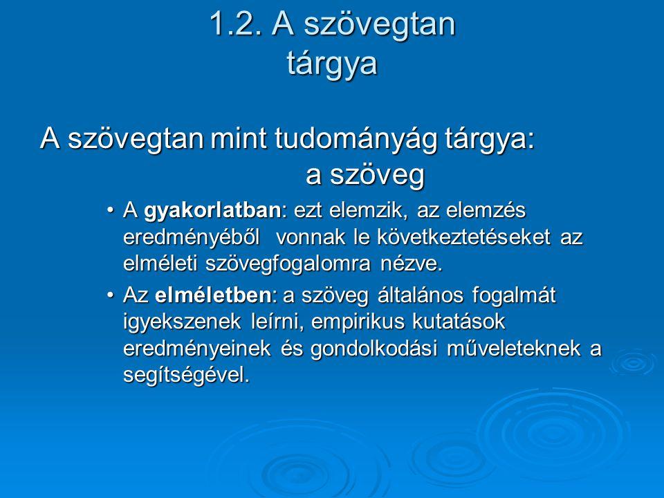 1.2. A szövegtan tárgya A szövegtan mint tudományág tárgya: a szöveg A gyakorlatban: ezt elemzik, az elemzés eredményéből vonnak le következtetéseket