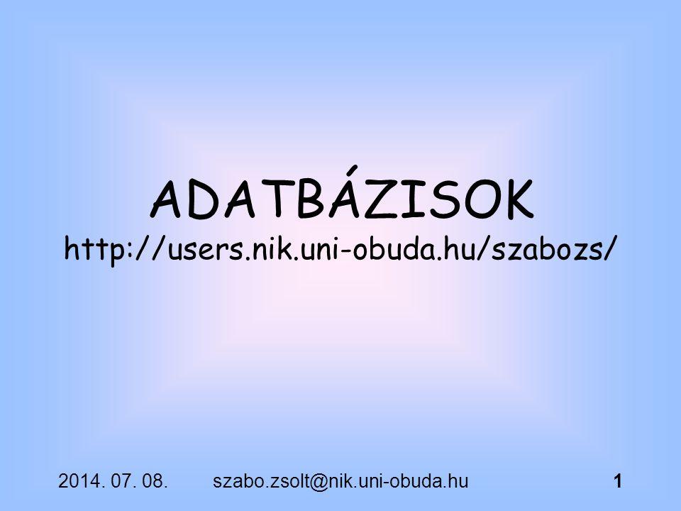 2014. 07. 08.szabo.zsolt@nik.uni-obuda.hu1 ADATBÁZISOK http://users.nik.uni-obuda.hu/szabozs/