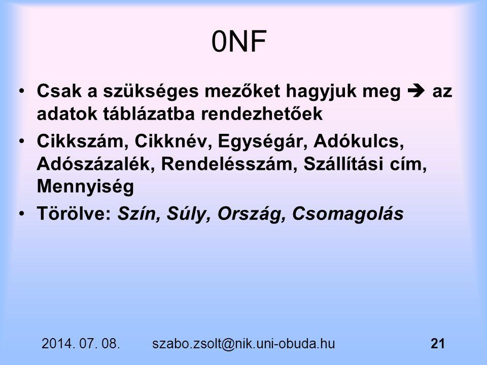 2014. 07. 08.szabo.zsolt@nik.uni-obuda.hu21 0NF Csak a szükséges mezőket hagyjuk meg  az adatok táblázatba rendezhetőek Cikkszám, Cikknév, Egységár,
