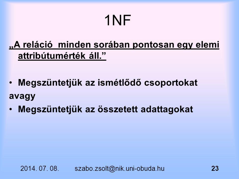 """2014. 07. 08.szabo.zsolt@nik.uni-obuda.hu23 1NF """"A reláció minden sorában pontosan egy elemi attribútumérték áll."""" Megszüntetjük az ismétlődő csoporto"""