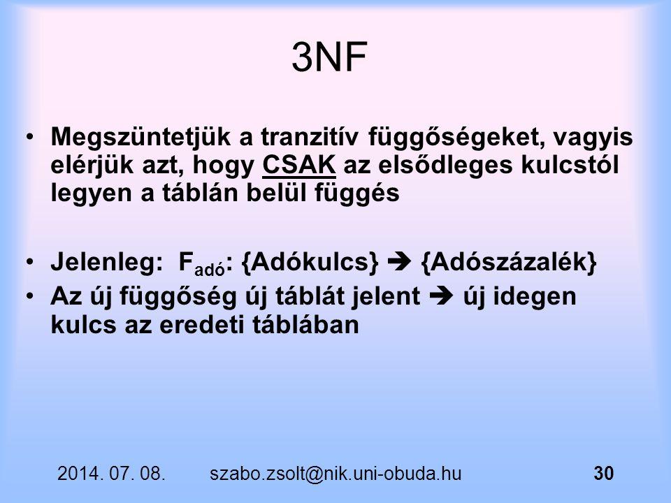 2014. 07. 08.szabo.zsolt@nik.uni-obuda.hu30 3NF Megszüntetjük a tranzitív függőségeket, vagyis elérjük azt, hogy CSAK az elsődleges kulcstól legyen a