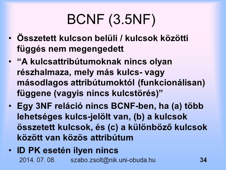 """2014. 07. 08.szabo.zsolt@nik.uni-obuda.hu34 BCNF (3.5NF) Összetett kulcson belüli / kulcsok közötti függés nem megengedett """"A kulcsattribútumoknak nin"""
