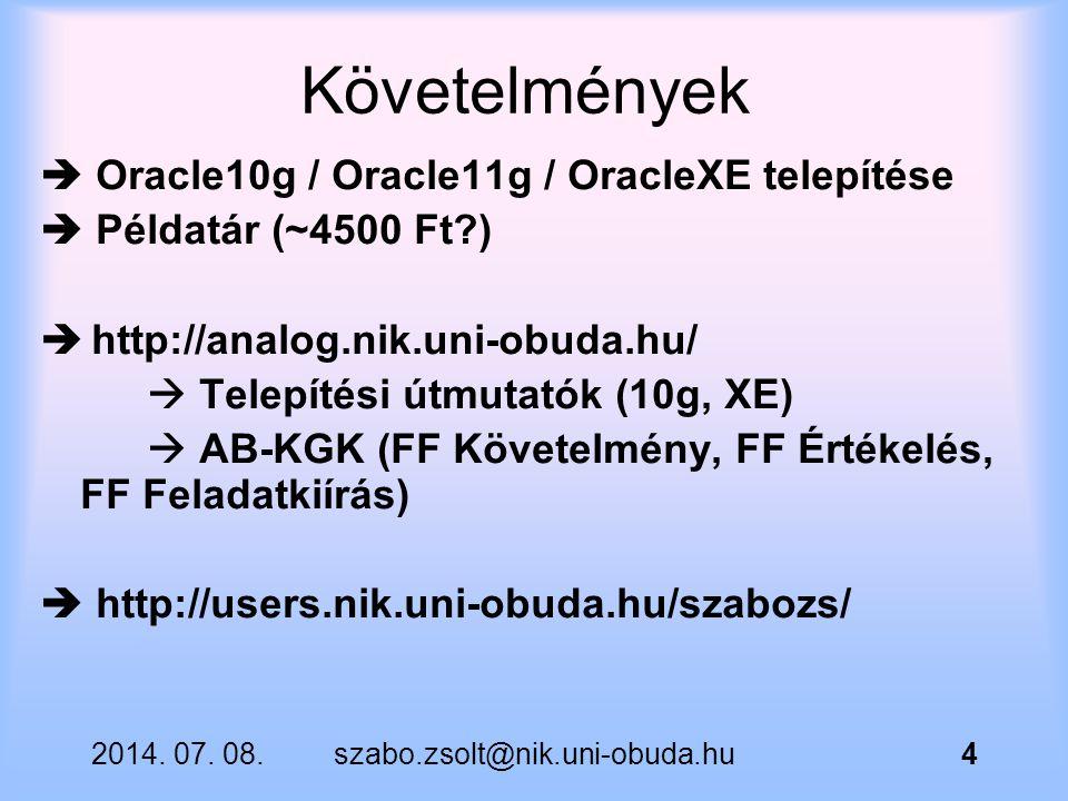 2014. 07. 08.szabo.zsolt@nik.uni-obuda.hu4 Követelmények  Oracle10g / Oracle11g / OracleXE telepítése  Példatár (~4500 Ft?)  http://analog.nik.uni-