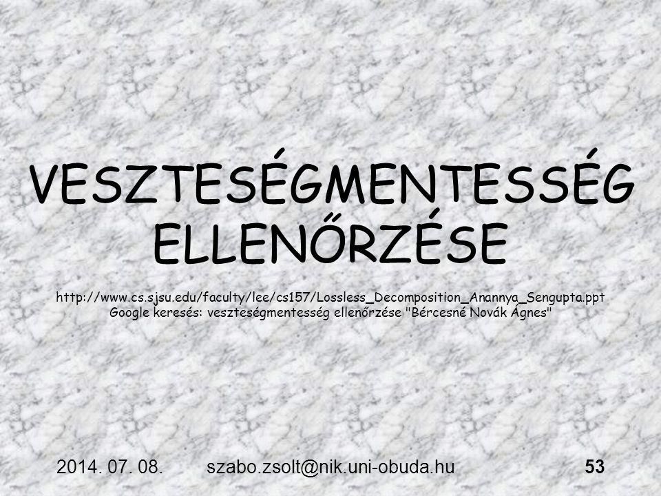 2014. 07. 08.szabo.zsolt@nik.uni-obuda.hu53 VESZTESÉGMENTESSÉG ELLENŐRZÉSE http://www.cs.sjsu.edu/faculty/lee/cs157/Lossless_Decomposition_Anannya_Sen