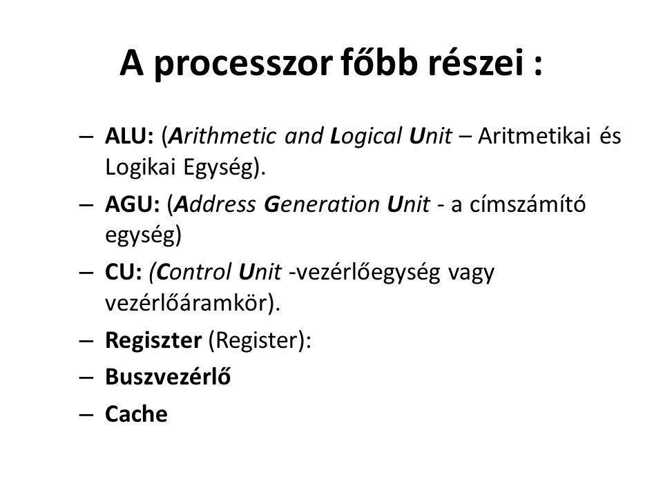 A processzor főbb részei : – ALU: (Arithmetic and Logical Unit – Aritmetikai és Logikai Egység). – AGU: (Address Generation Unit - a címszámító egység