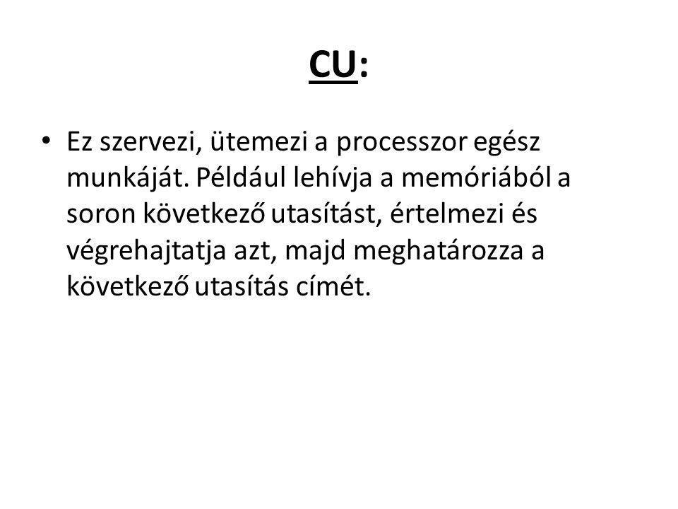 CU: Ez szervezi, ütemezi a processzor egész munkáját. Például lehívja a memóriából a soron következő utasítást, értelmezi és végrehajtatja azt, majd m