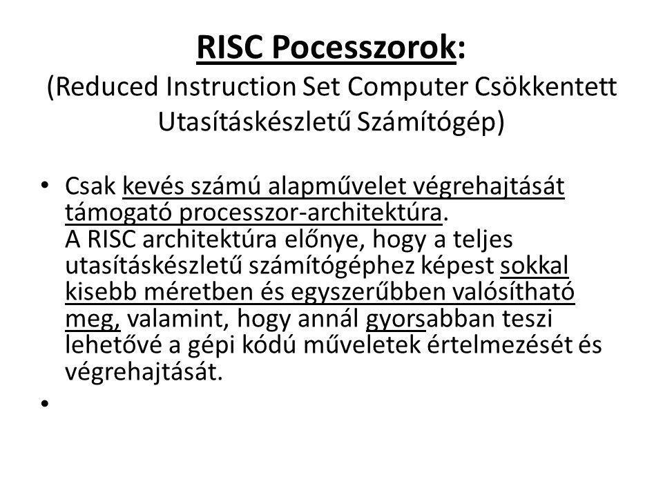 RISC Pocesszorok: (Reduced Instruction Set Computer Csökkentett Utasításkészletű Számítógép) Csak kevés számú alapművelet végrehajtását támogató proce
