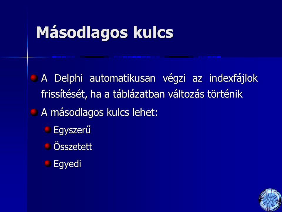 Másodlagos kulcs A Delphi automatikusan végzi az indexfájlok frissítését, ha a táblázatban változás történik A másodlagos kulcs lehet: EgyszerűÖsszetettEgyedi