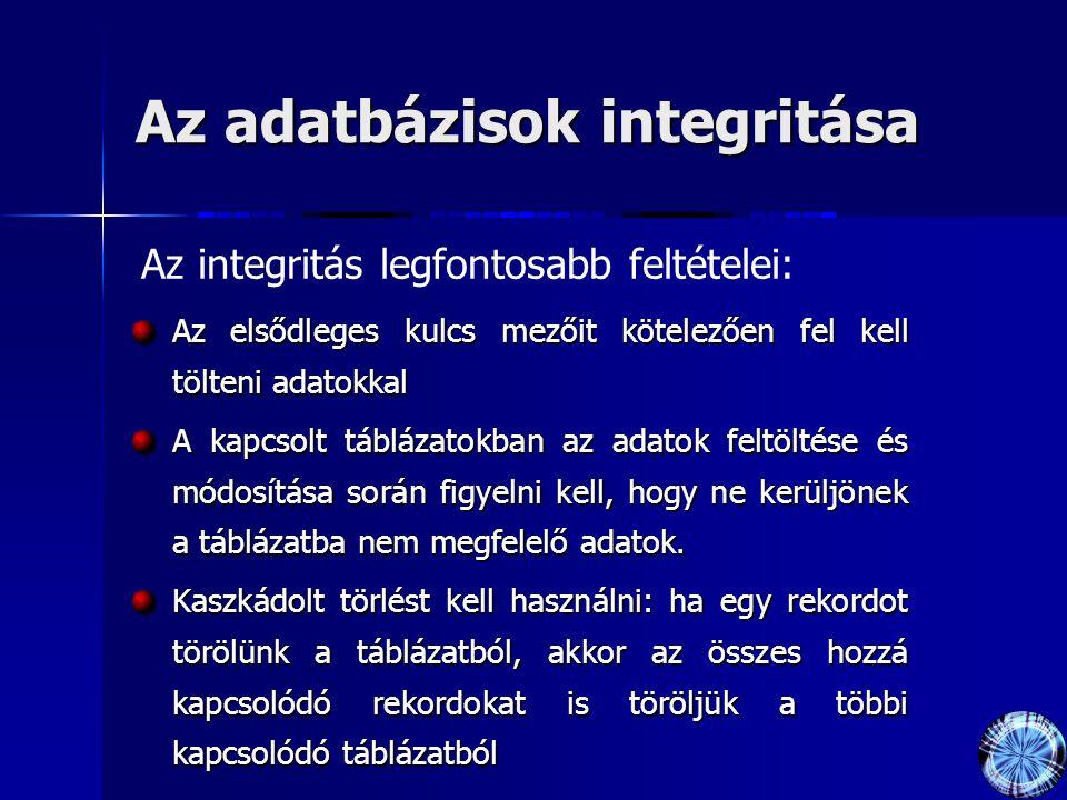 Az adatbázisok integritása Az elsődleges kulcs mezőit kötelezően fel kell tölteni adatokkal A kapcsolt táblázatokban az adatok feltöltése és módosítás