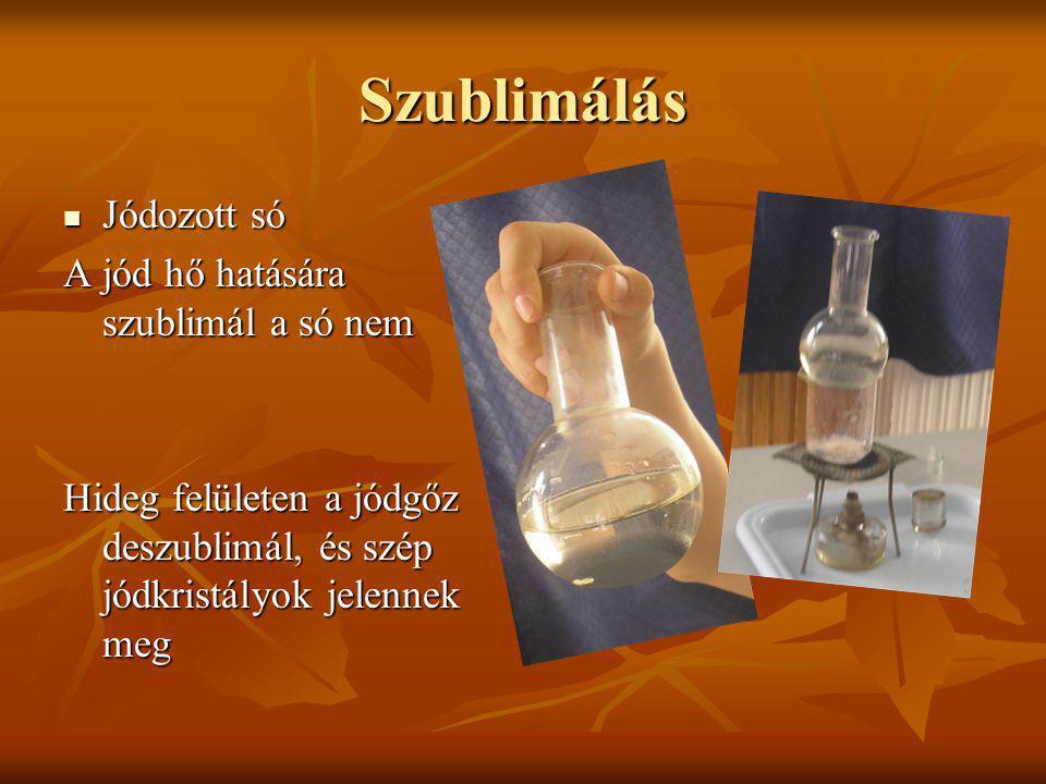 Szublimálás Jódozott só Jódozott só A jód hő hatására szublimál a só nem Hideg felületen a jódgőz deszublimál, és szép jódkristályok jelennek meg