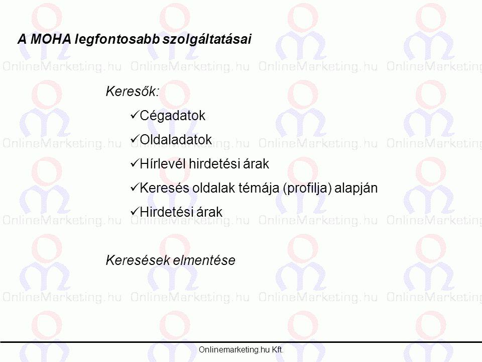 Onlinemarketing.hu Kft. A MOHA legfontosabb szolgáltatásai Keresők: Cégadatok Oldaladatok Hírlevél hirdetési árak Keresés oldalak témája (profilja) al