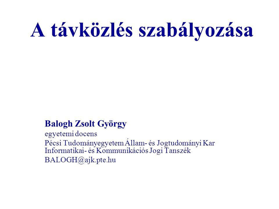 A távközlés szabályozása Balogh Zsolt György egyetemi docens Pécsi Tudományegyetem Állam- és Jogtudományi Kar Informatikai- és Kommunikációs Jogi Tans