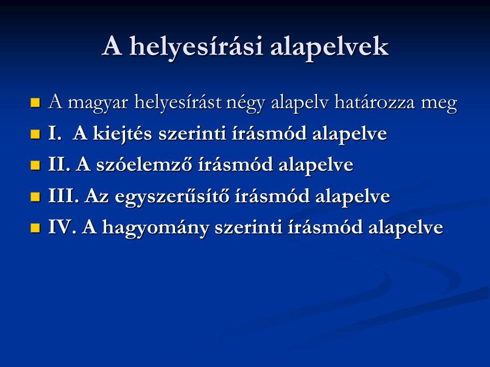 A helyesírási alapelvek A magyar helyesírást négy alapelv határozza meg A magyar helyesírást négy alapelv határozza meg I. A kiejtés szerinti írásmód